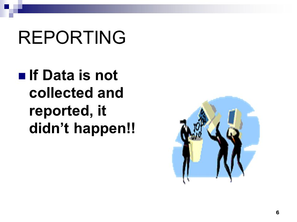 REPORTING If Data is not collected and reported, it didn't happen!!