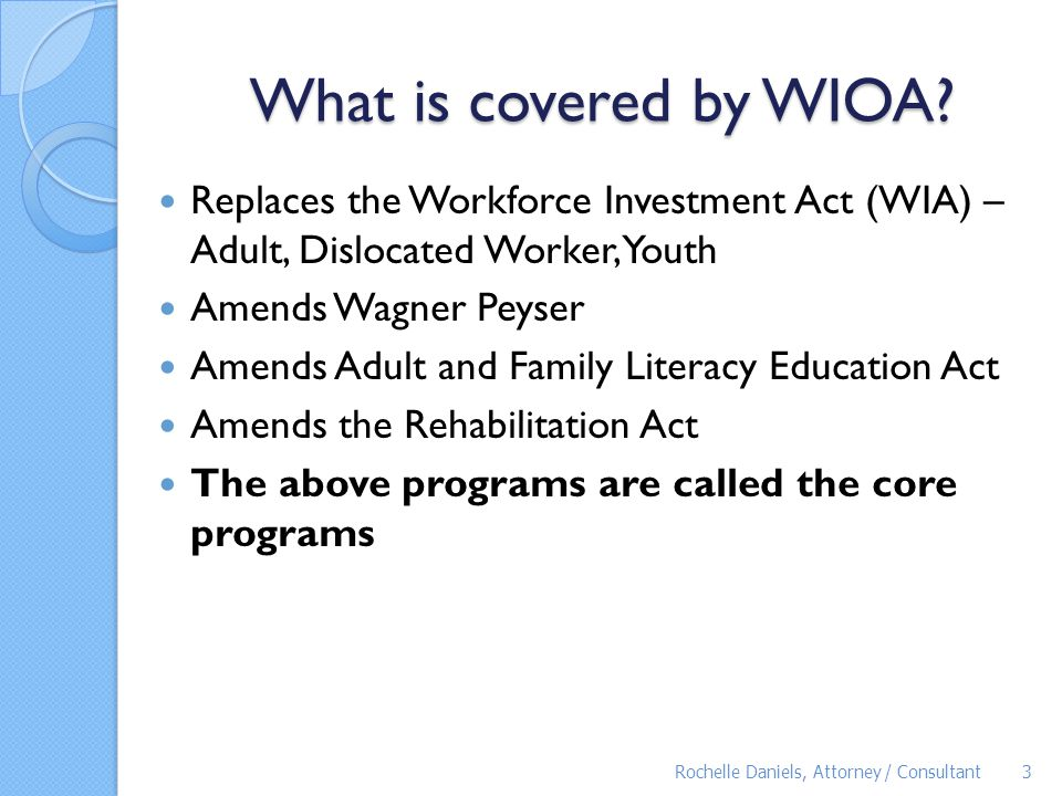 What is covered by WIOA Replaces the Workforce Investment Act (WIA) – Adult, Dislocated Worker, Youth.