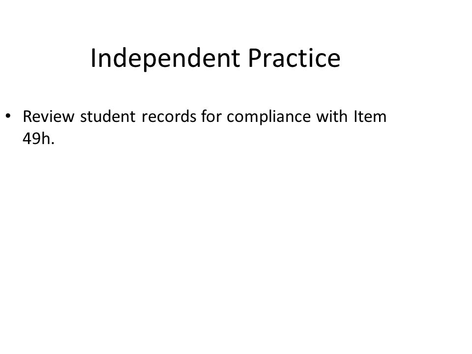 Apr-17 Independent Practice. Review student records for compliance with Item 49h.