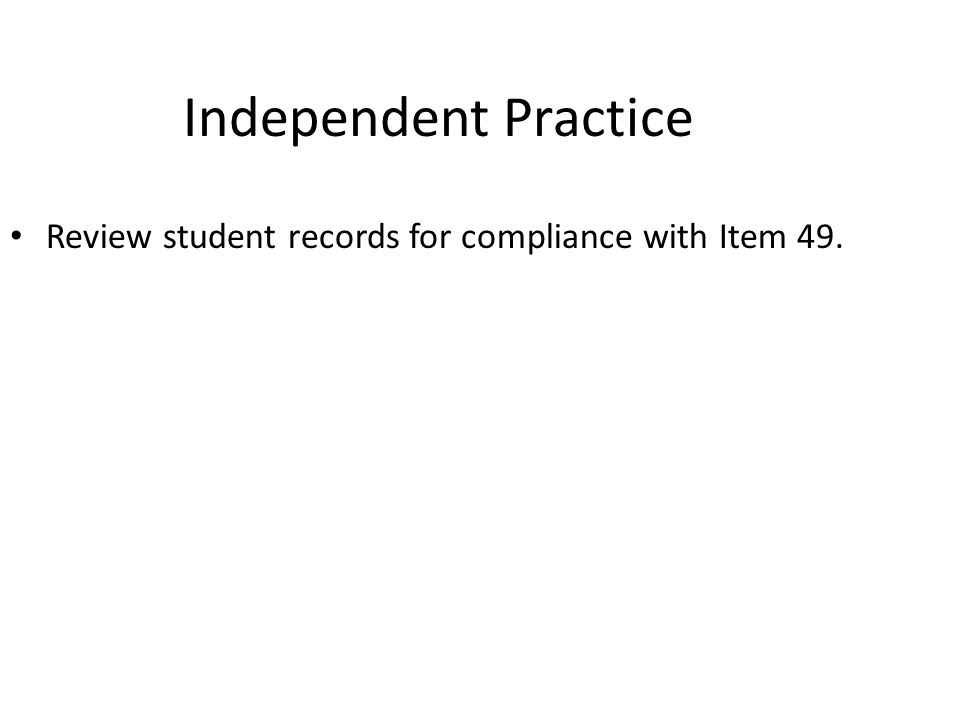 Apr-17 Independent Practice. Review student records for compliance with Item 49.
