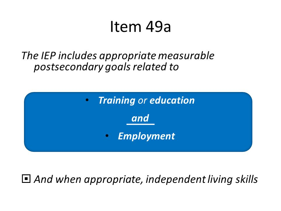 Apr-17 Item 49a. The IEP includes appropriate measurable postsecondary goals related to. And when appropriate, independent living skills.