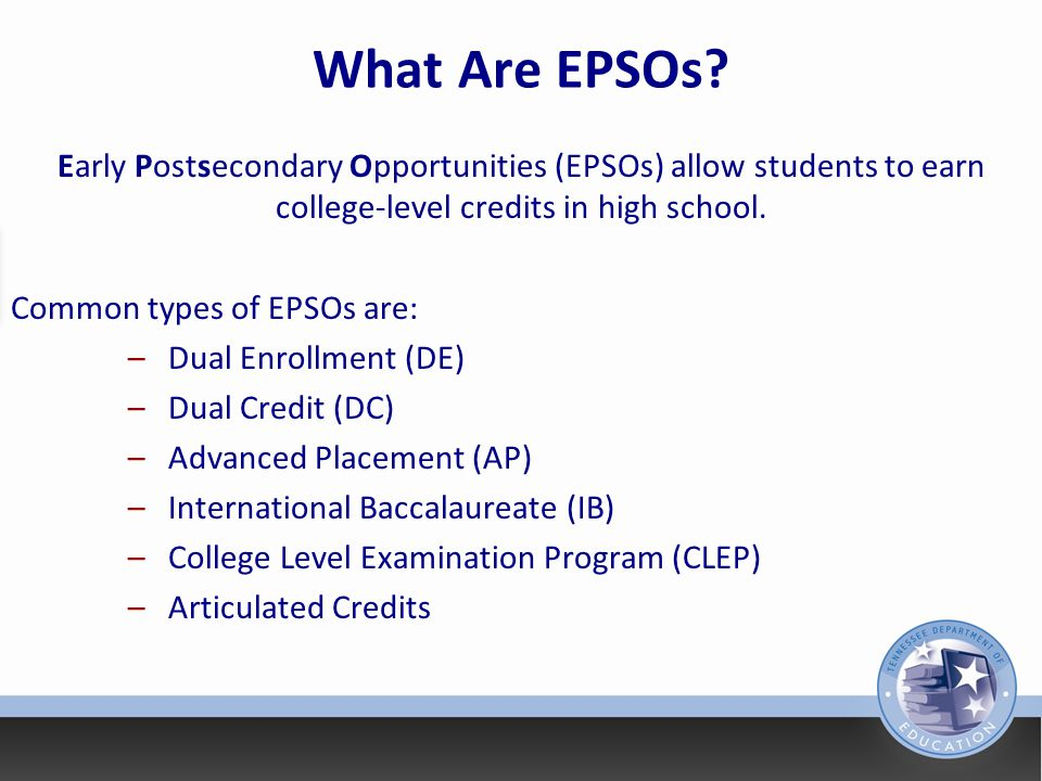 What Are EPSOs Early Postsecondary Opportunities (EPSOs) allow students to earn college-level credits in high school.