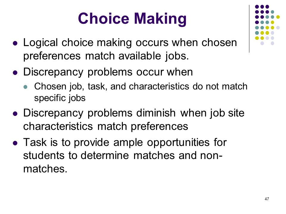 Choice Making Logical choice making occurs when chosen preferences match available jobs. Discrepancy problems occur when.