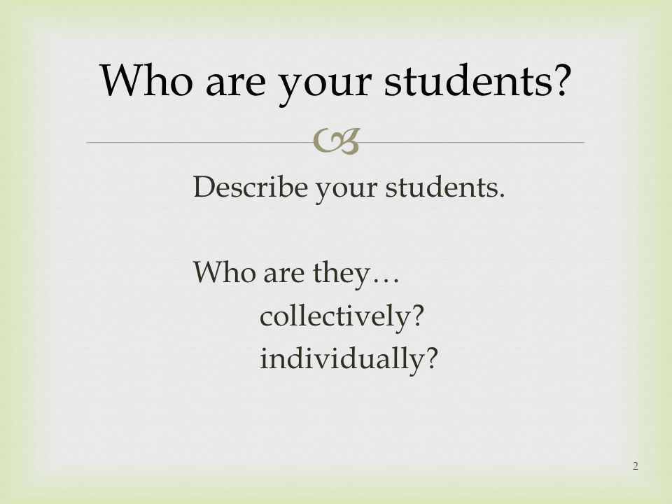 Who are your students Describe your students. Who are they… collectively individually