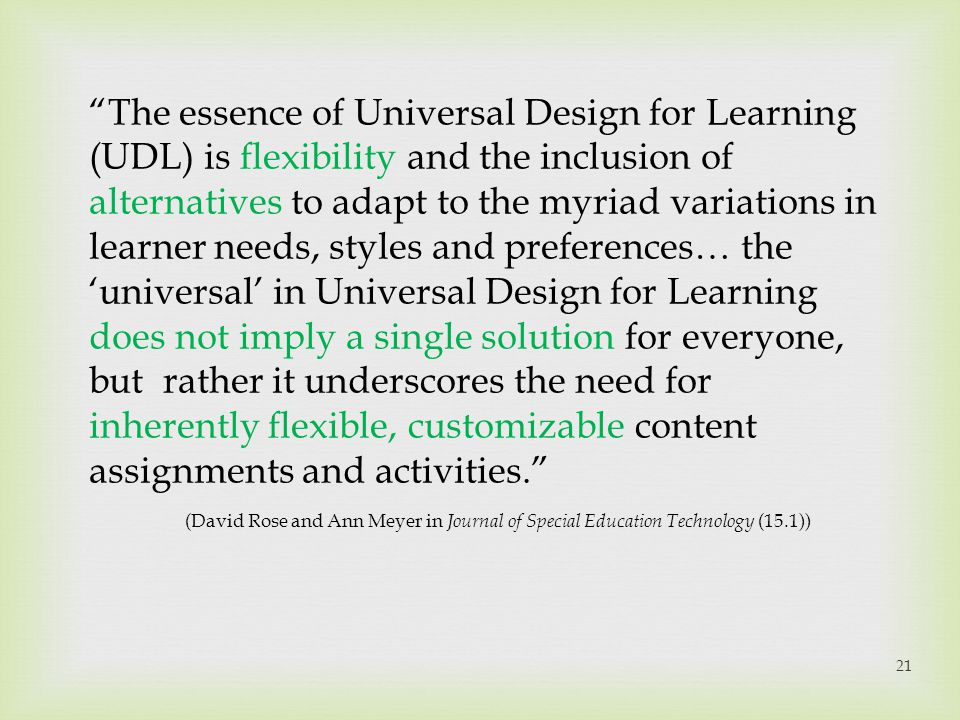 The essence of Universal Design for Learning (UDL) is flexibility and the inclusion of alternatives to adapt to the myriad variations in learner needs, styles and preferences… the 'universal' in Universal Design for Learning does not imply a single solution for everyone, but rather it underscores the need for inherently flexible, customizable content