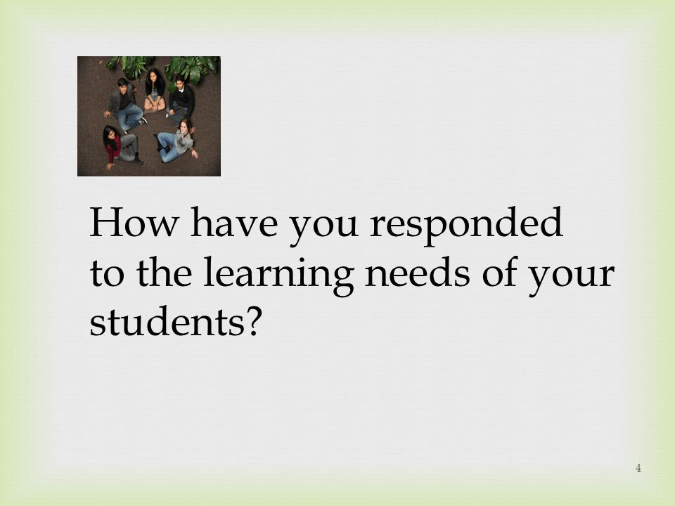 How have you responded to the learning needs of your students