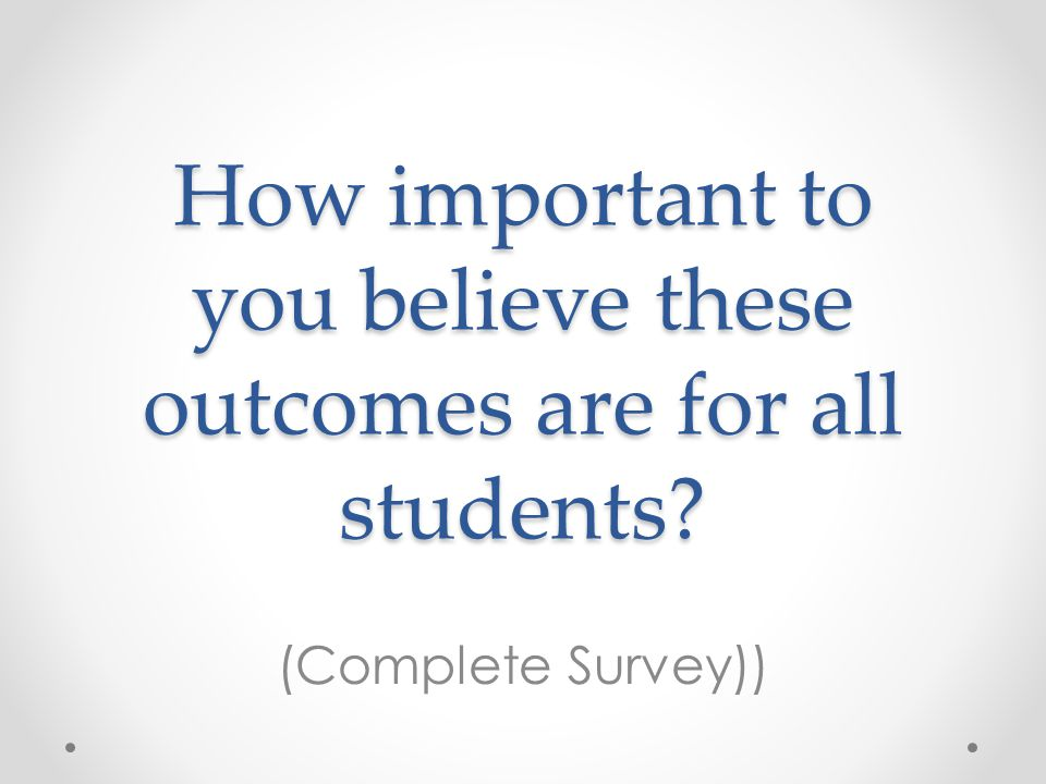 How important to you believe these outcomes are for all students