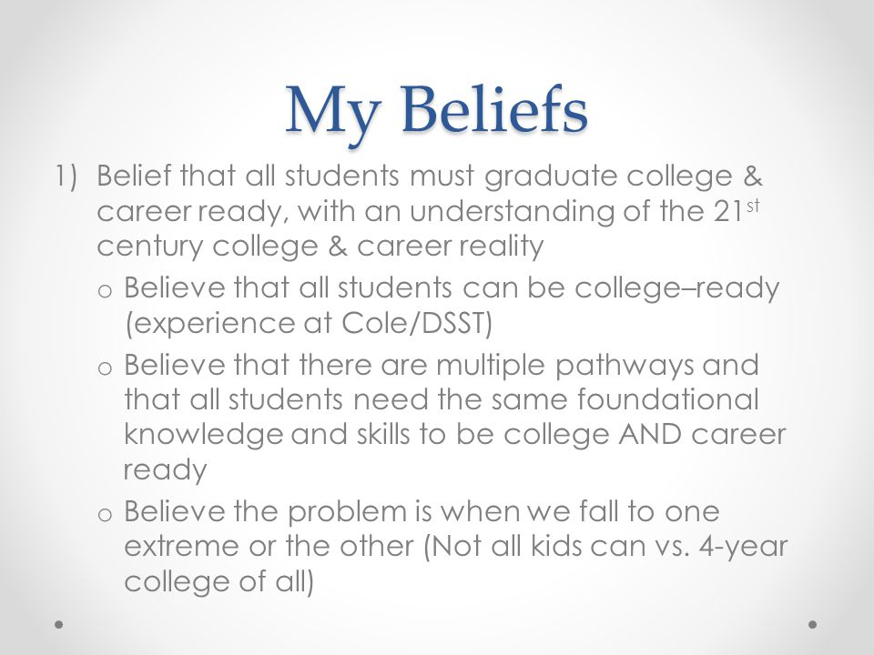 My Beliefs Belief that all students must graduate college & career ready, with an understanding of the 21st century college & career reality.