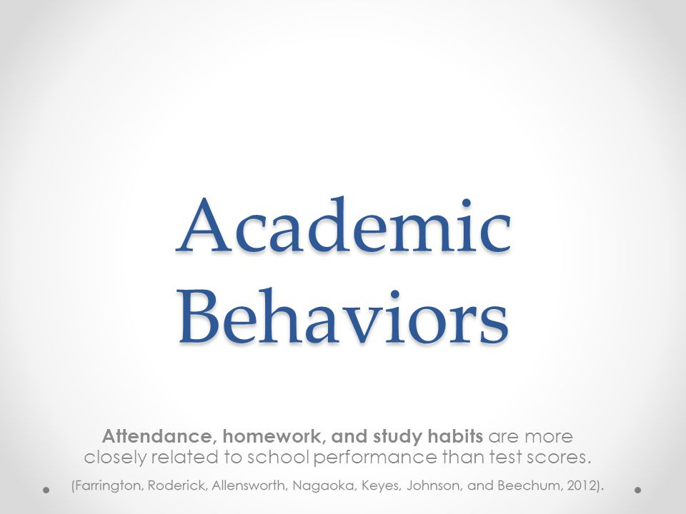 Academic Behaviors Attendance, homework, and study habits are more closely related to school performance than test scores.