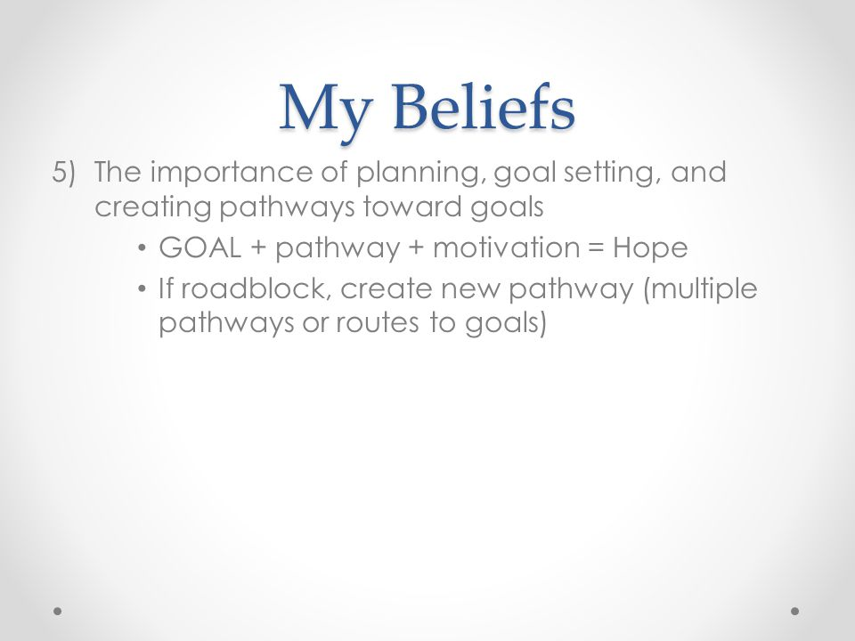 My Beliefs The importance of planning, goal setting, and creating pathways toward goals. GOAL + pathway + motivation = Hope.