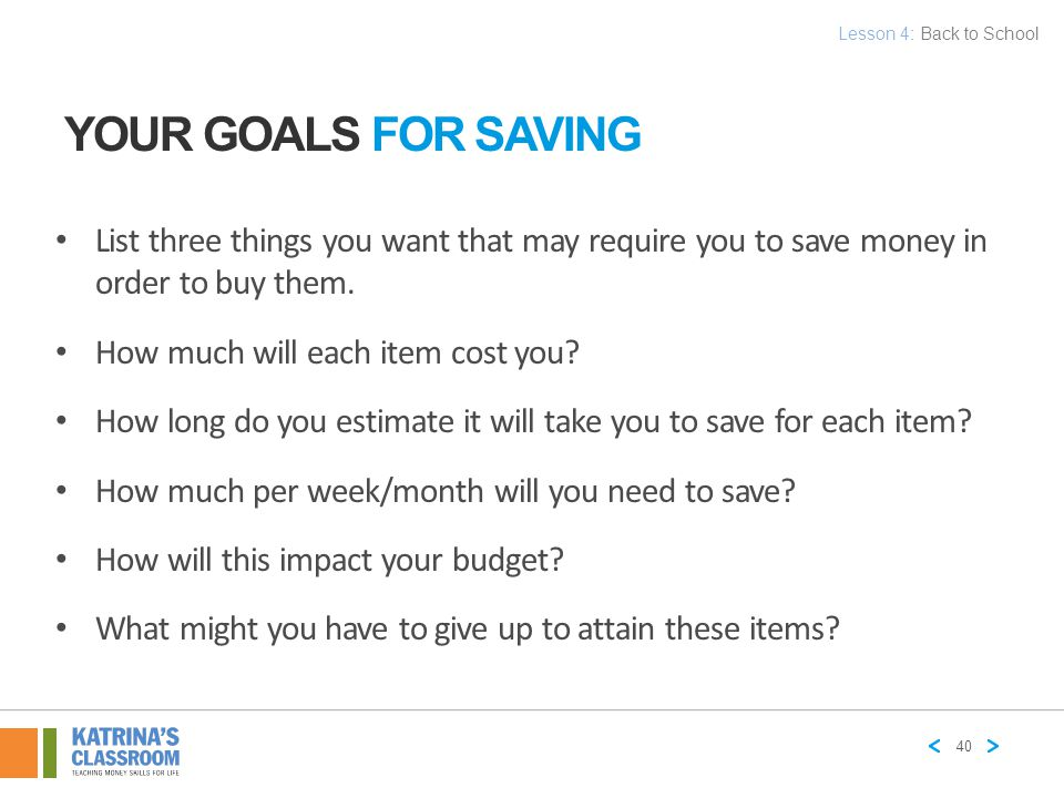 Lesson 4: Back to School Your Goals for Saving. List three things you want that may require you to save money in order to buy them.