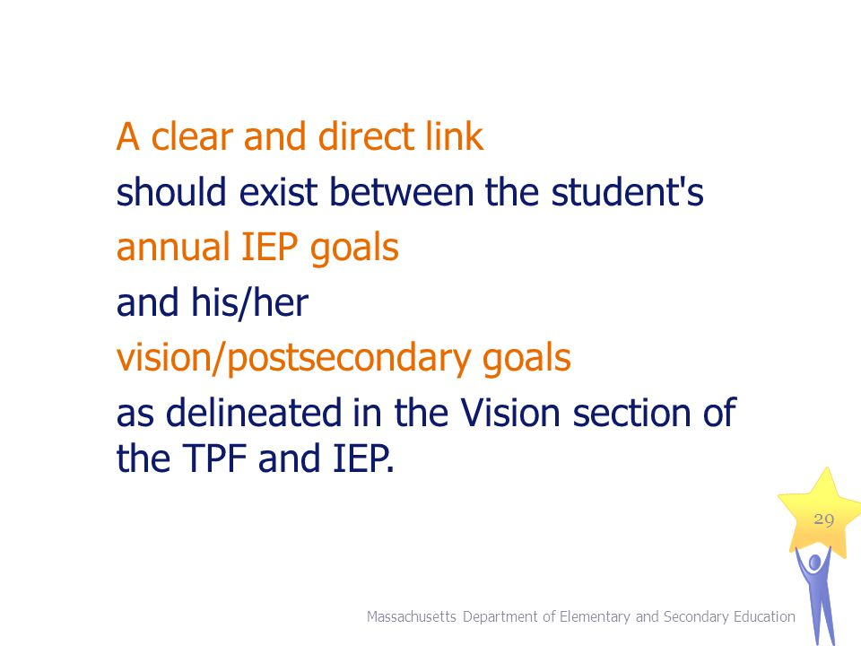 A clear and direct link should exist between the student s annual IEP goals and his/her vision/postsecondary goals as delineated in the Vision section of the TPF and IEP.