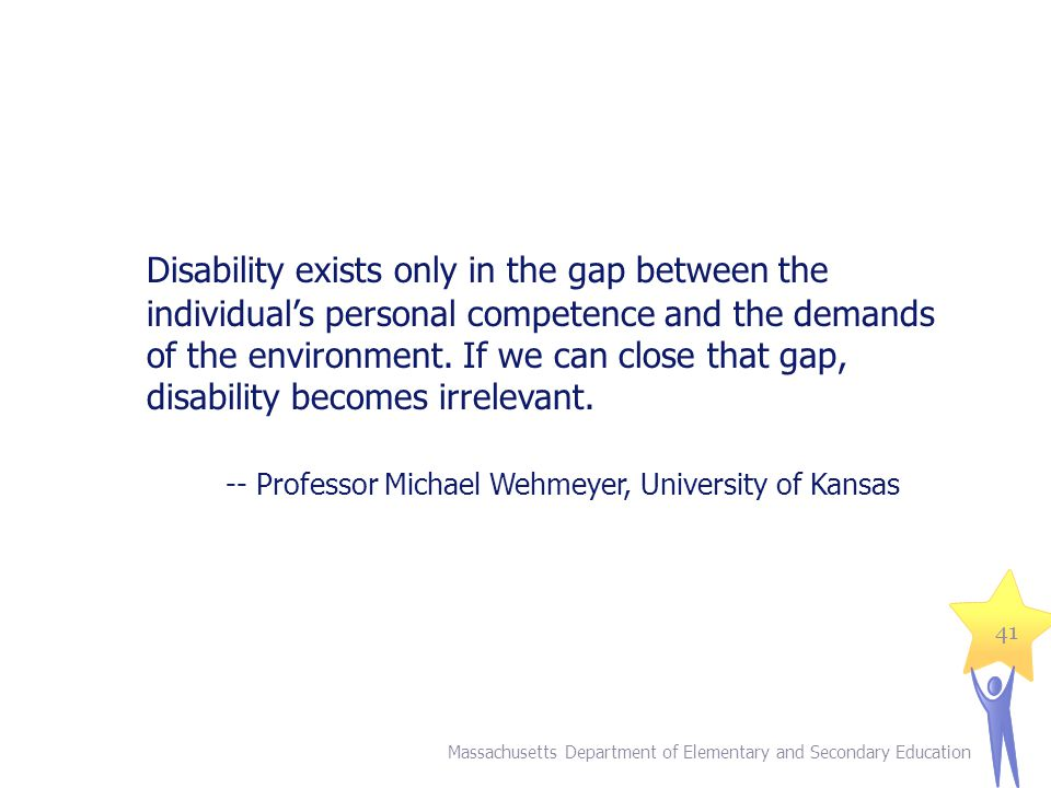 Disability exists only in the gap between the individual's personal competence and the demands of the environment. If we can close that gap, disability becomes irrelevant.