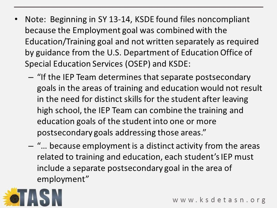 Note: Beginning in SY 13-14, KSDE found files noncompliant because the Employment goal was combined with the Education/Training goal and not written separately as required by guidance from the U.S. Department of Education Office of Special Education Services (OSEP) and KSDE: