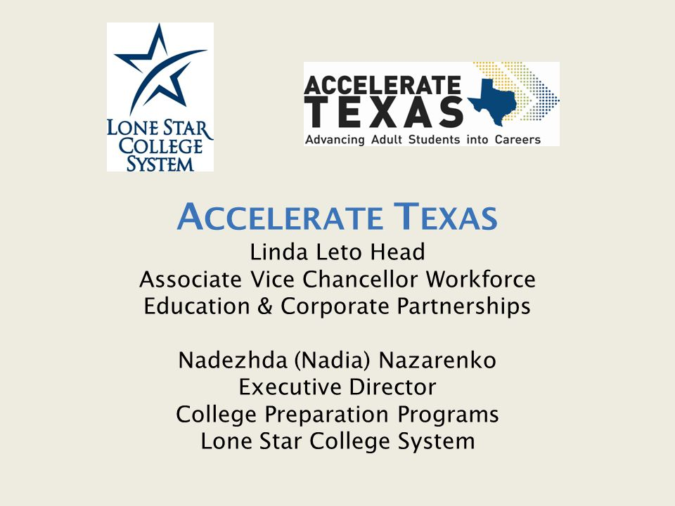 Accelerate Texas Linda Leto Head Associate Vice Chancellor Workforce Education & Corporate Partnerships Nadezhda (Nadia) Nazarenko Executive Director College Preparation Programs Lone Star College System