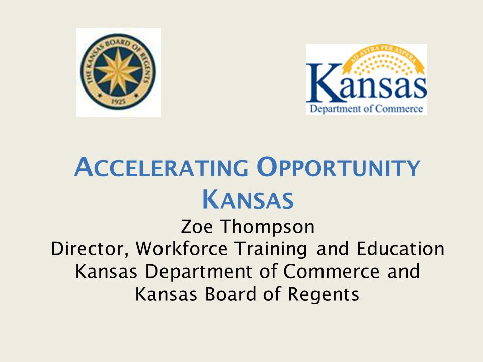 Accelerating Opportunity Kansas Zoe Thompson Director, Workforce Training and Education Kansas Department of Commerce and Kansas Board of Regents