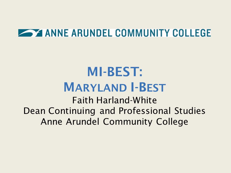 MI-BEST: Maryland I-Best Faith Harland-White Dean Continuing and Professional Studies Anne Arundel Community College