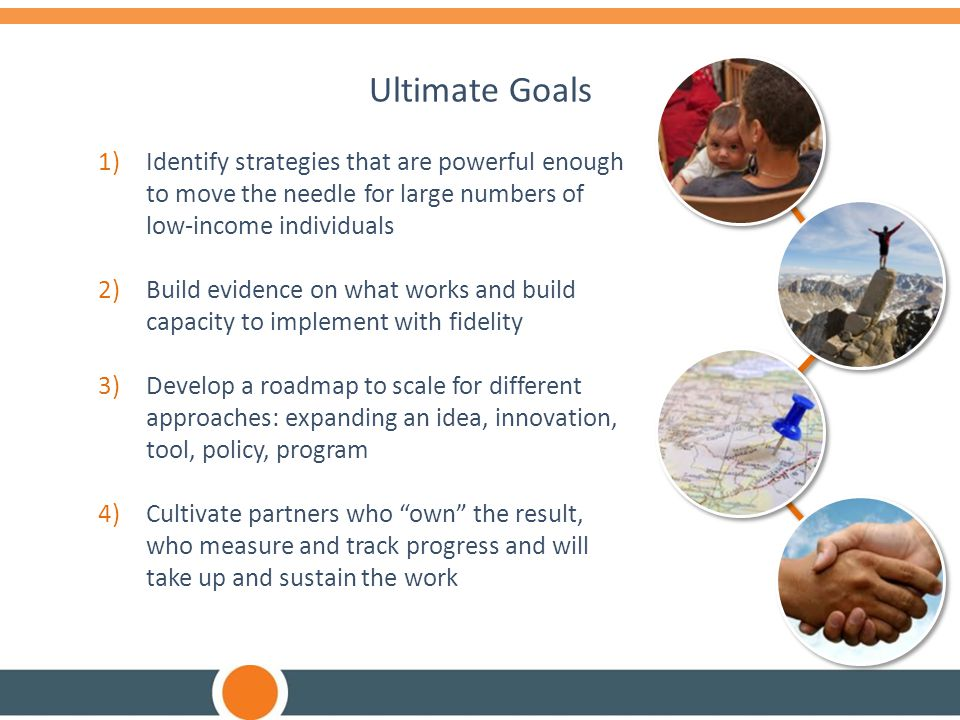 Ultimate Goals Identify strategies that are powerful enough to move the needle for large numbers of low-income individuals.
