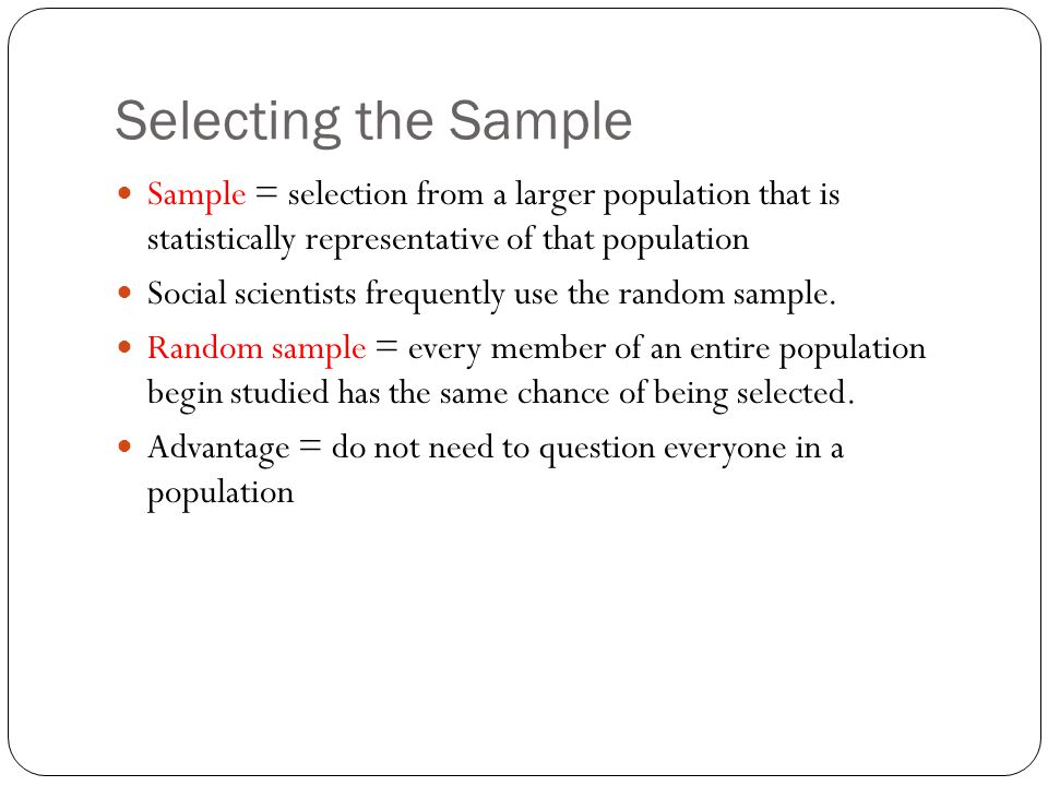 Selecting the Sample Sample = selection from a larger population that is statistically representative of that population.