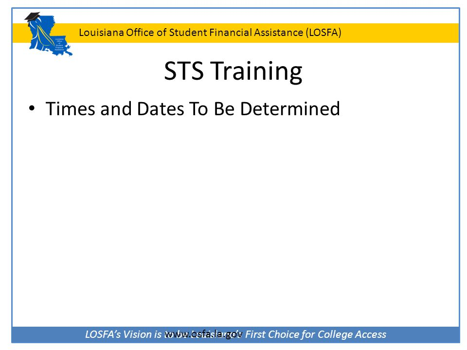 STS Training Times and Dates To Be Determined www.osfa.la.gov