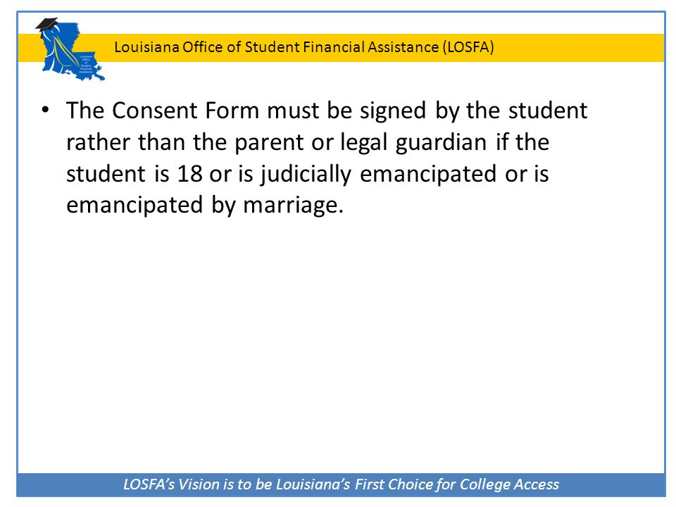 The Consent Form must be signed by the student rather than the parent or legal guardian if the student is 18 or is judicially emancipated or is emancipated by marriage.
