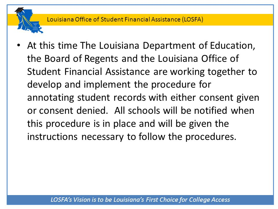 At this time The Louisiana Department of Education, the Board of Regents and the Louisiana Office of Student Financial Assistance are working together to develop and implement the procedure for annotating student records with either consent given or consent denied.