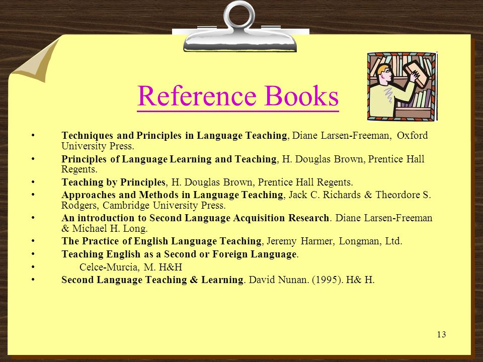 Reference Books Techniques and Principles in Language Teaching, Diane Larsen-Freeman, Oxford University Press.
