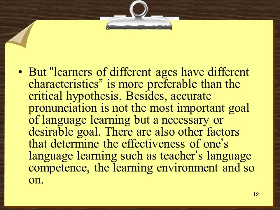 But learners of different ages have different characteristics is more preferable than the critical hypothesis.
