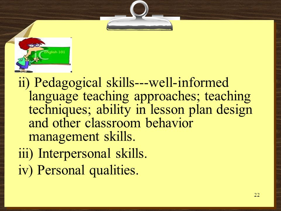ii) Pedagogical skills---well-informed language teaching approaches; teaching techniques; ability in lesson plan design and other classroom behavior management skills.