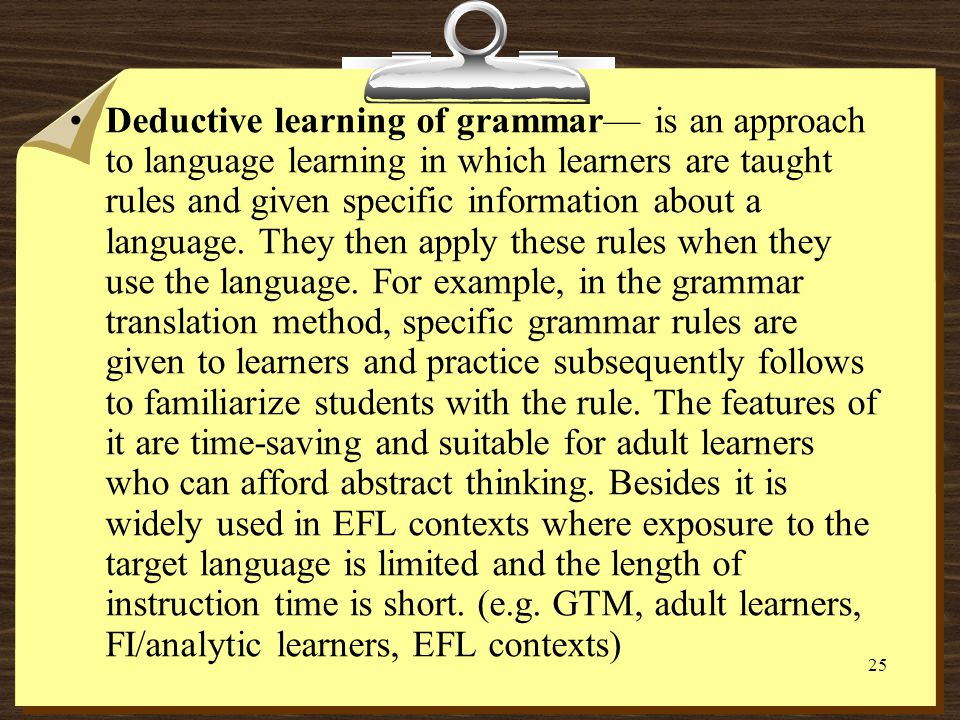 Deductive learning of grammar— is an approach to language learning in which learners are taught rules and given specific information about a language.