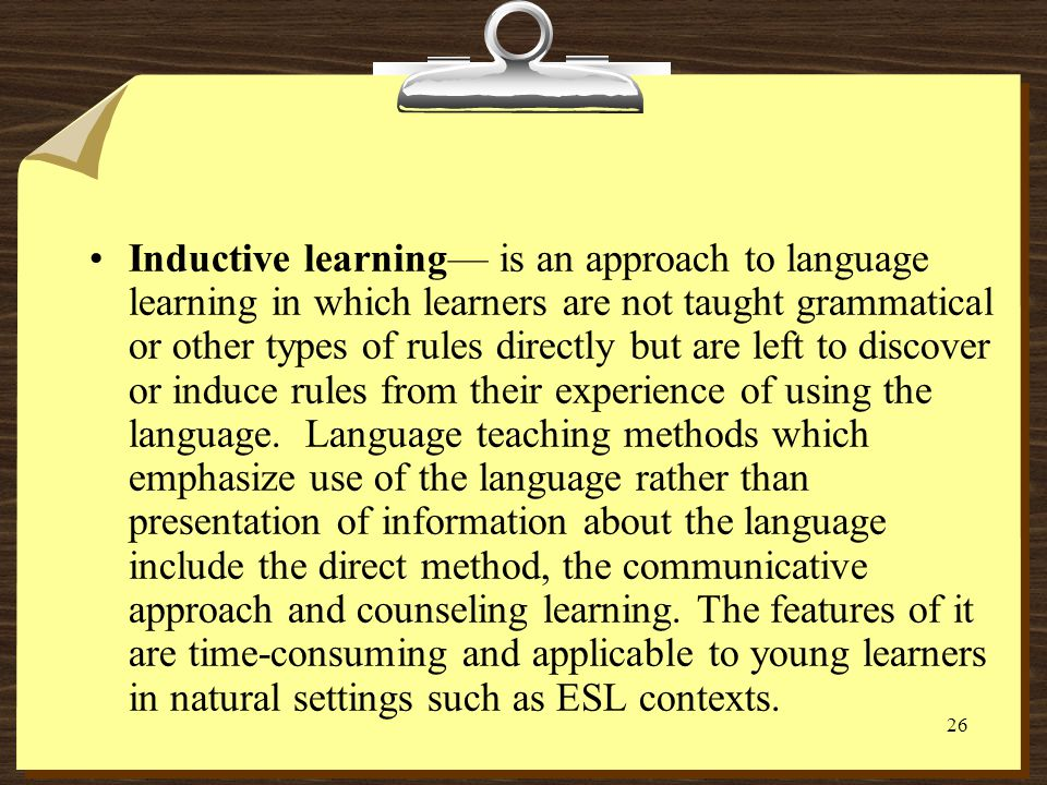 Inductive learning— is an approach to language learning in which learners are not taught grammatical or other types of rules directly but are left to discover or induce rules from their experience of using the language.