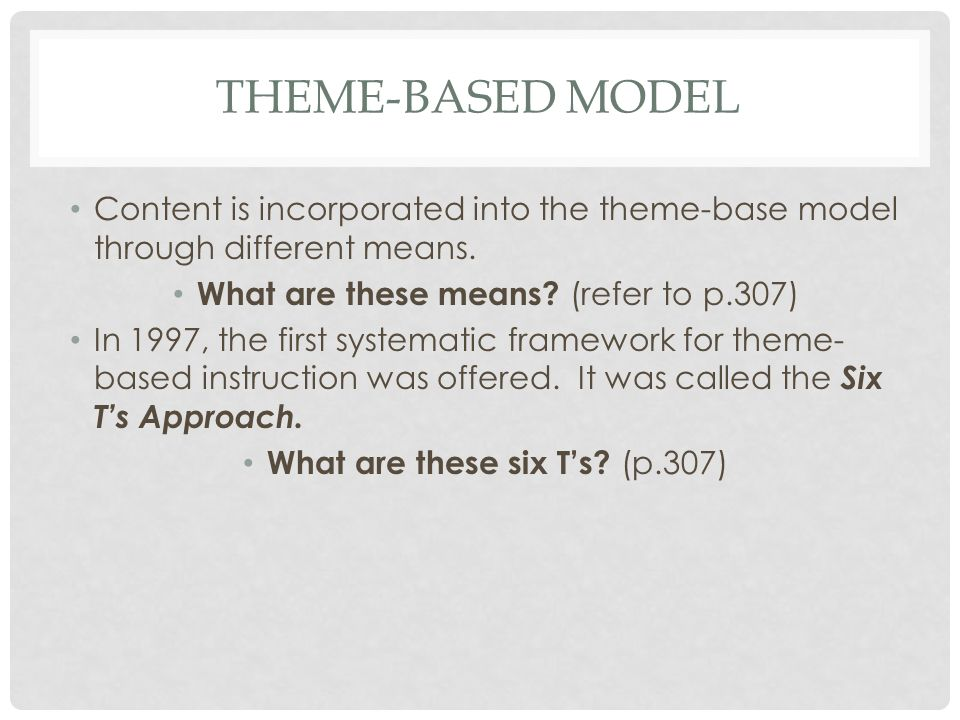 Theme-based model Content is incorporated into the theme-base model through different means. What are these means (refer to p.307)