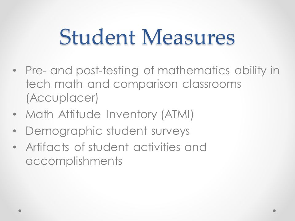 Student Measures Pre- and post-testing of mathematics ability in tech math and comparison classrooms (Accuplacer)