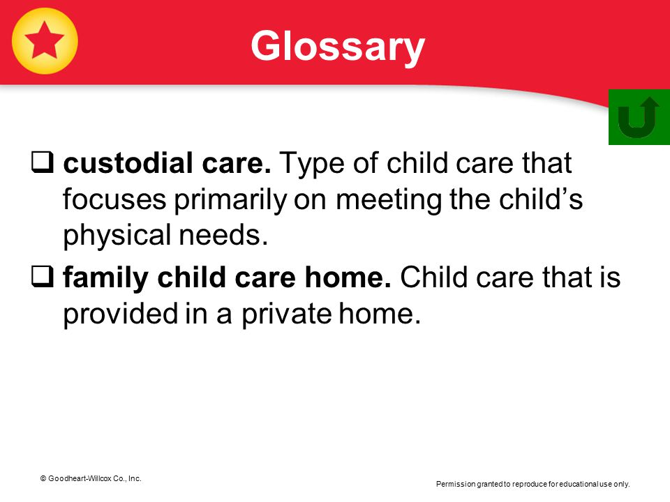 Glossary custodial care. Type of child care that focuses primarily on meeting the child's physical needs.