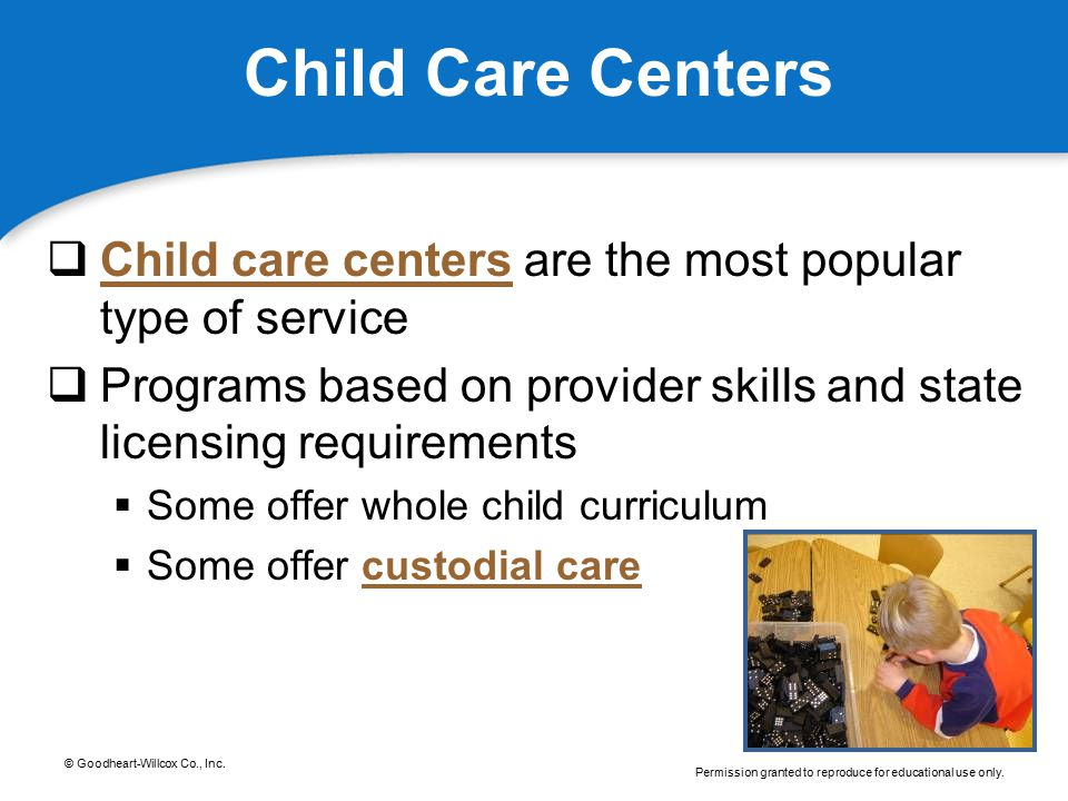 Child Care Centers Child care centers are the most popular type of service. Programs based on provider skills and state licensing requirements.
