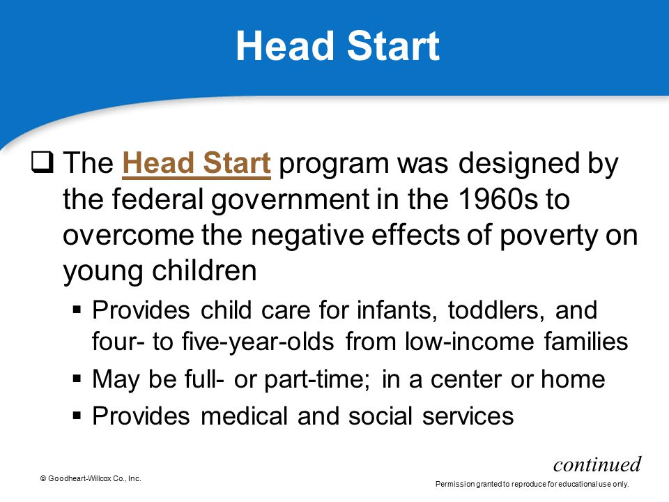 Head Start The Head Start program was designed by the federal government in the 1960s to overcome the negative effects of poverty on young children.