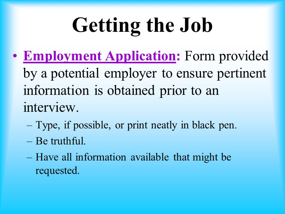 Getting the Job Employment Application: Form provided by a potential employer to ensure pertinent information is obtained prior to an interview.