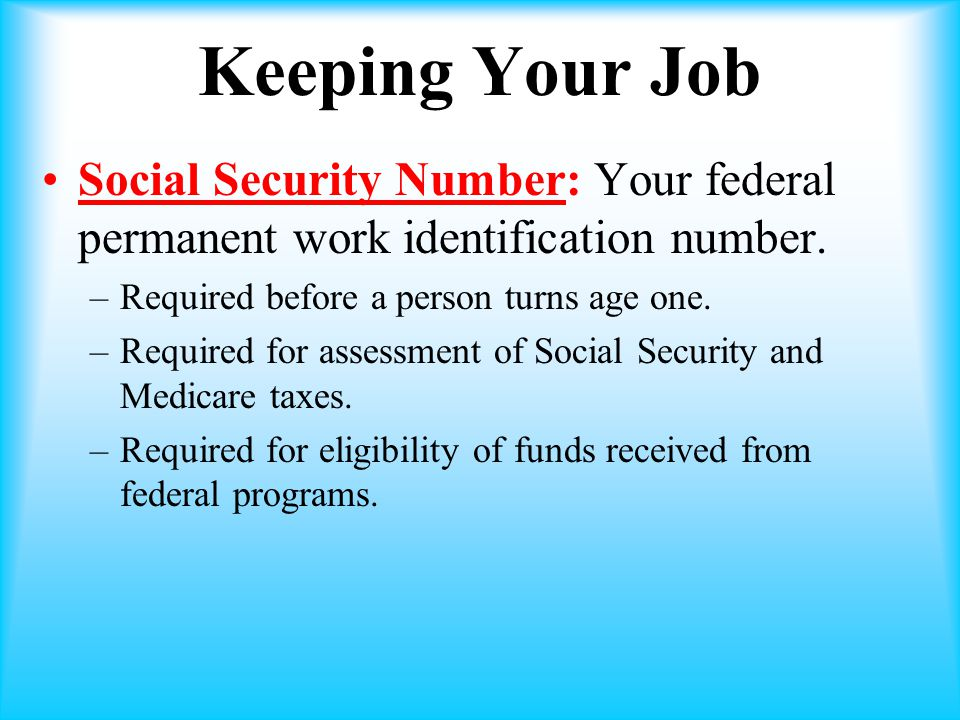 Keeping Your Job Social Security Number: Your federal permanent work identification number. Required before a person turns age one.