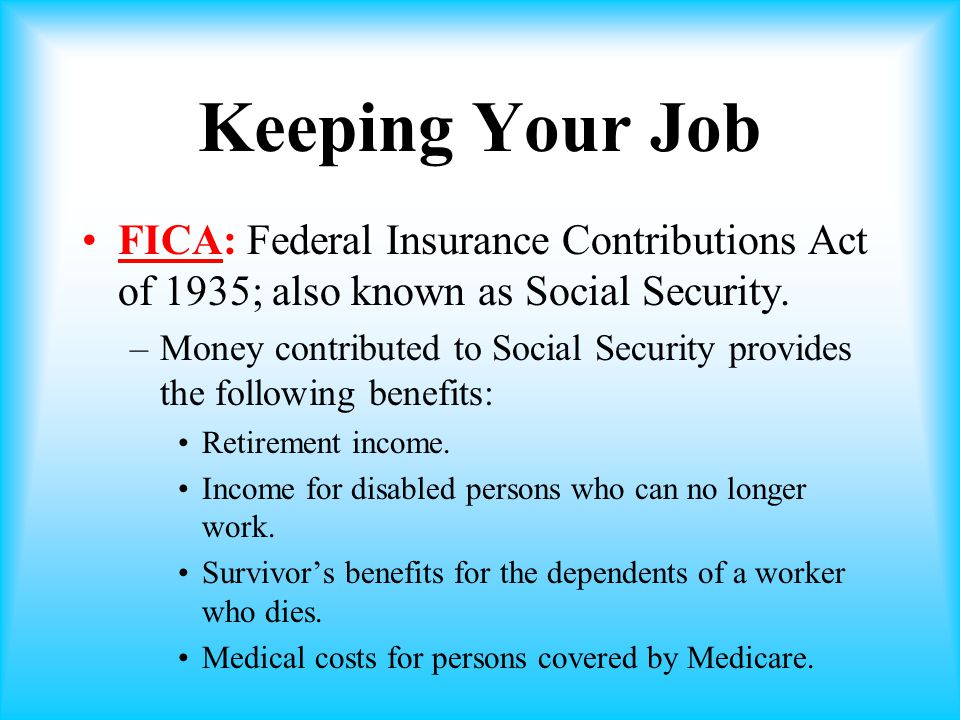 Keeping Your Job FICA: Federal Insurance Contributions Act of 1935; also known as Social Security.
