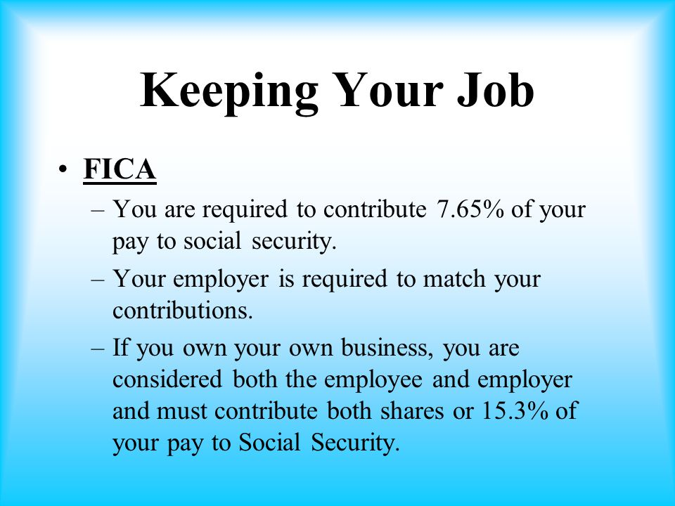 Keeping Your Job FICA. You are required to contribute 7.65% of your pay to social security. Your employer is required to match your contributions.