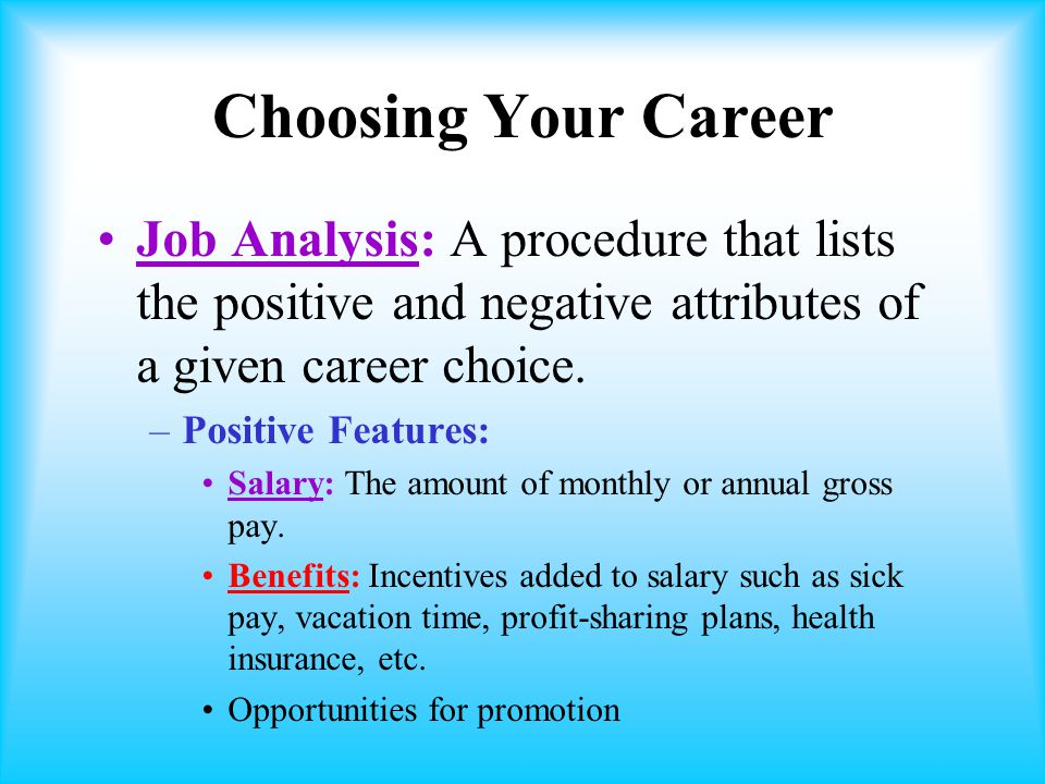 Choosing Your Career Job Analysis: A procedure that lists the positive and negative attributes of a given career choice.