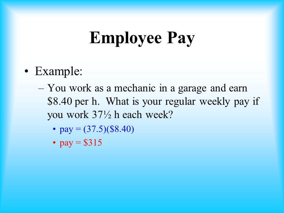 Employee Pay Example: You work as a mechanic in a garage and earn $8.40 per h. What is your regular weekly pay if you work 37½ h each week
