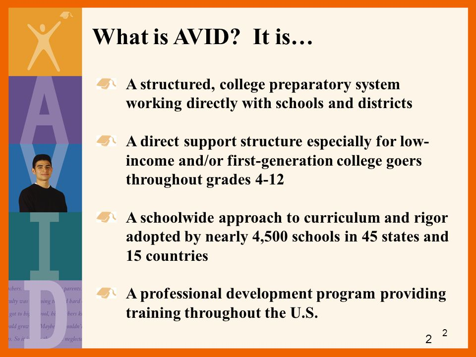 What is AVID It is… A structured, college preparatory system working directly with schools and districts.