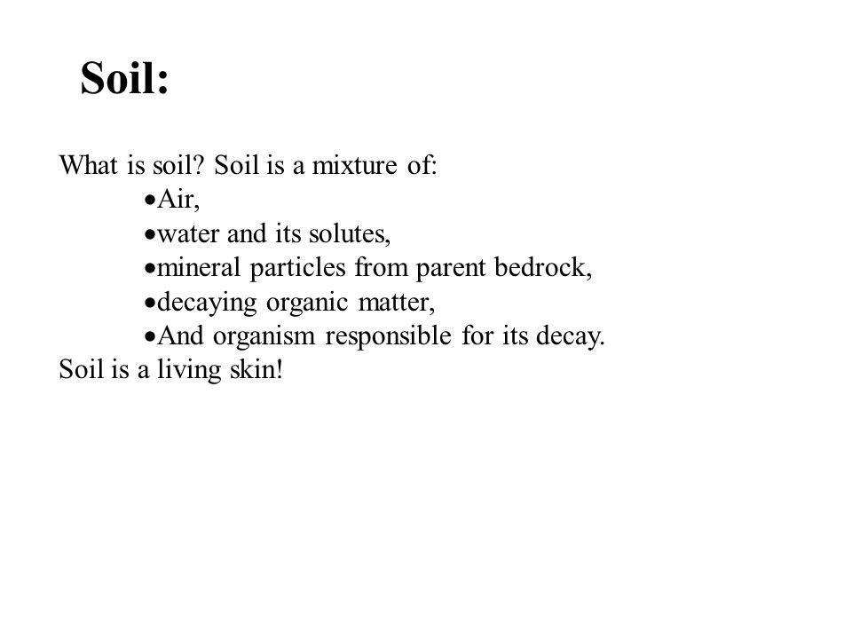 Soil: What is soil Soil is a mixture of: Air, water and its solutes,