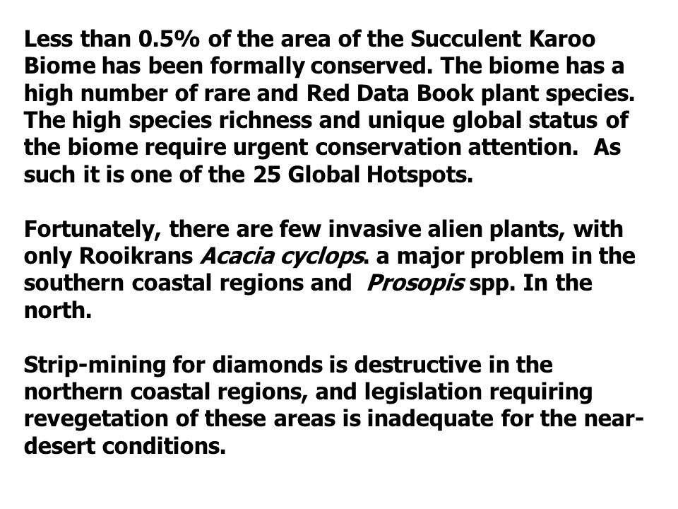 Less than 0.5% of the area of the Succulent Karoo Biome has been formally conserved. The biome has a high number of rare and Red Data Book plant species. The high species richness and unique global status of the biome require urgent conservation attention. As such it is one of the 25 Global Hotspots.