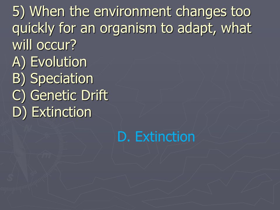 5) When the environment changes too quickly for an organism to adapt, what will occur A) Evolution B) Speciation C) Genetic Drift D) Extinction
