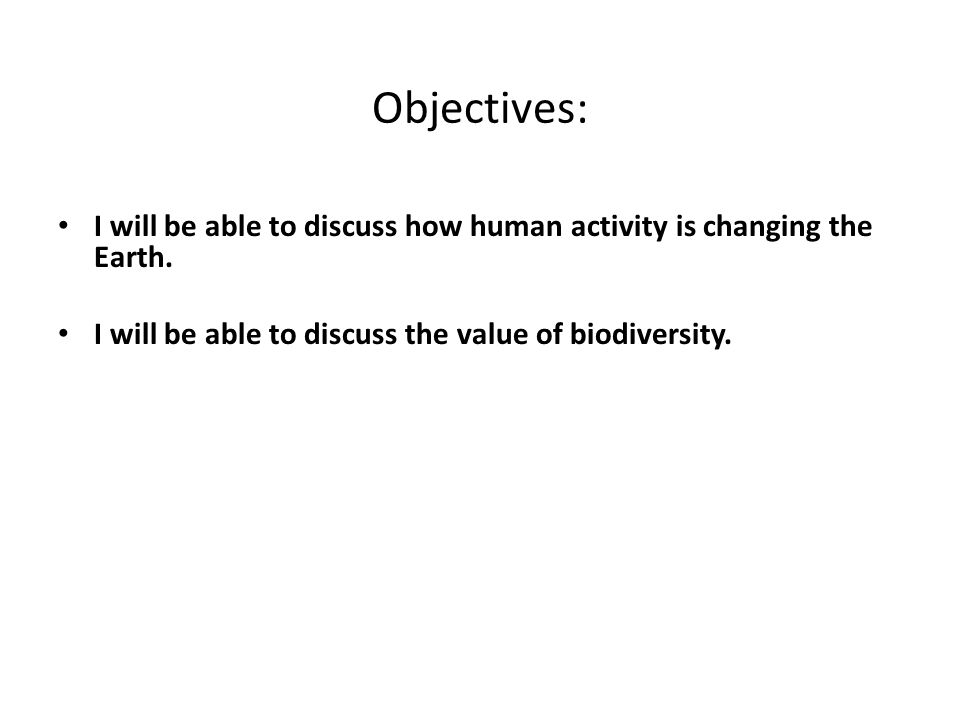 Objectives: I will be able to discuss how human activity is changing the Earth. I will be able to discuss the value of biodiversity.