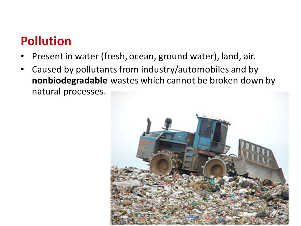 Pollution Present in water (fresh, ocean, ground water), land, air.
