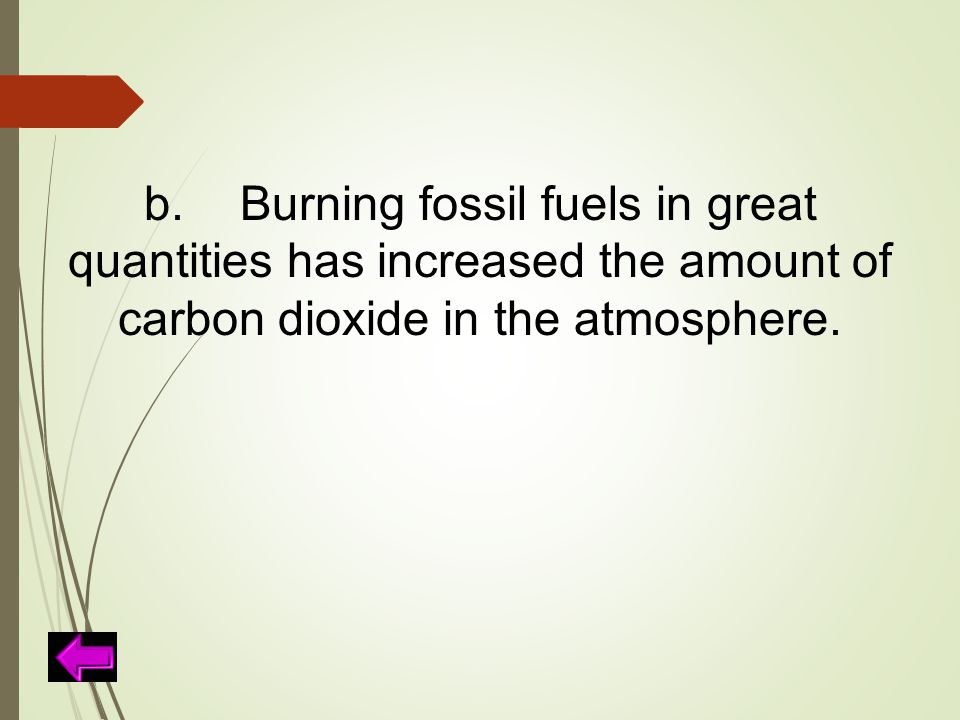 b. Burning fossil fuels in great quantities has increased the amount of carbon dioxide in the atmosphere.