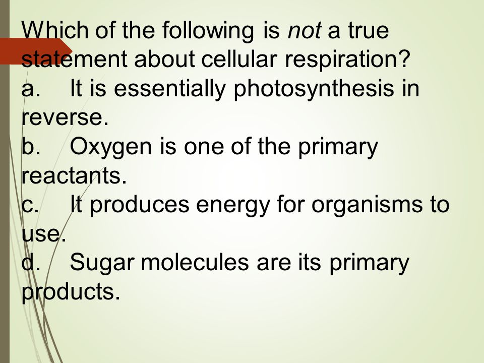 Which of the following is not a true statement about cellular respiration